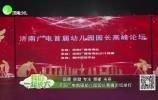 品牌 卓越 专注 领航 未来 济南广电首届幼儿园园长高峰论坛举行