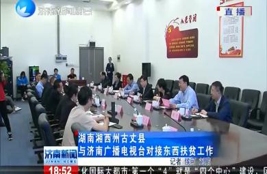 湖南湘西州古丈县与济南广播电视台对接东西扶贫工作 济南新闻20190513