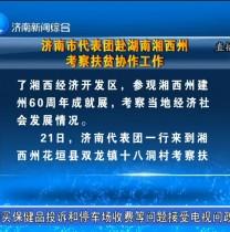济南市代表团赴湖南湘西州考察扶贫协作工作 济南新闻20170924