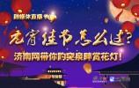 融媒体直播|元宵佳节怎么过?济南网小编带你趵突泉畔赏花灯!