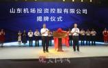 山东机场投资控股有限公司揭牌 济南机场将改扩建旅客过夜用房等