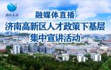 融媒体直播∣济南高新区人才政策下基层集中宣讲活动