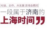 """对接、合作、共发展 进博会期间一段属于济南的""""上海时间"""""""