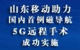 山東移動助力國內首例磁導航5G遠程手術成功實施