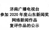 济南广播电视台参加2020年度山东新闻奖网络新闻作品复评作品的公示