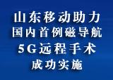 山东移动助力国内首例磁导航5G远程手术成功实施