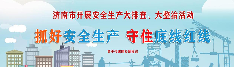 抓好安全生产 守住底线红线——济南市开展安全生产大排查大整治活动